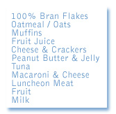 A sample of the types of foods we serve may include; bran flakes, oatmeal, muffins, fruit juice, cheese & crakers, tuna, macaroni & cheese, luncheon meat, fruit, veggies, milk & more...